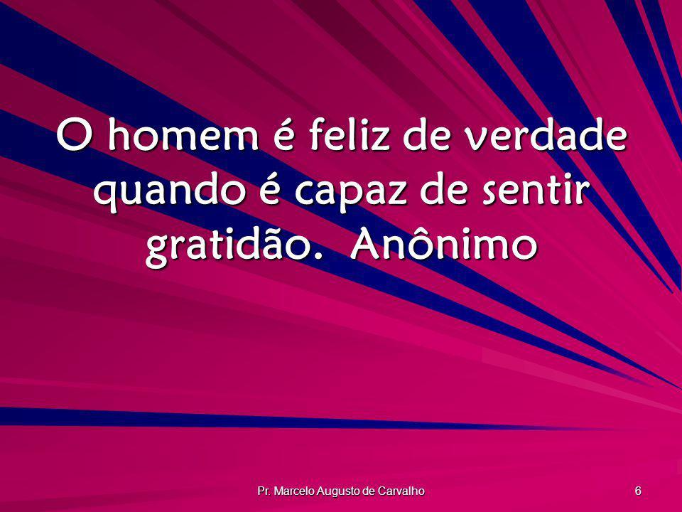 O homem é feliz de verdade quando é capaz de sentir gratidão. Anônimo