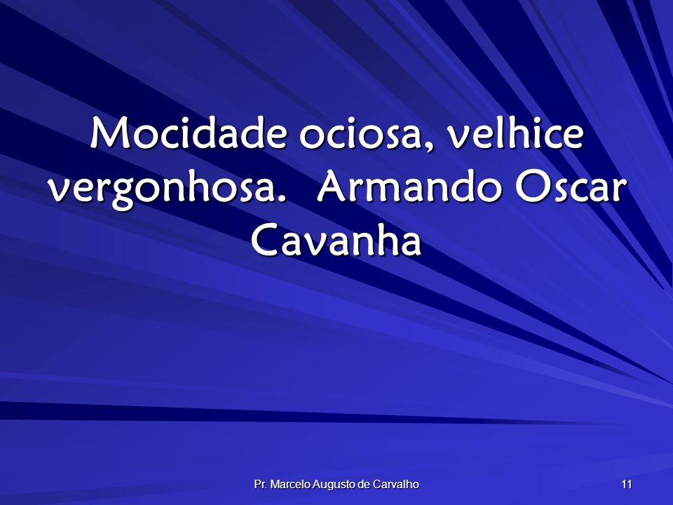 Mocidade ociosa, velhice vergonhosa. Armando Oscar Cavanha