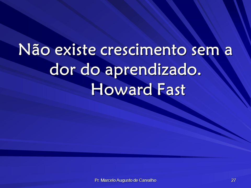 Não existe crescimento sem a dor do aprendizado. Howard Fast