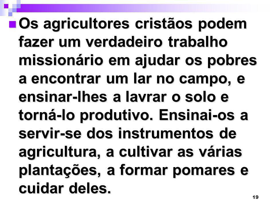 Os agricultores cristãos podem fazer um verdadeiro trabalho missionário em ajudar os pobres a encontrar um lar no campo, e ensinar-lhes a lavrar o solo e torná-lo produtivo.