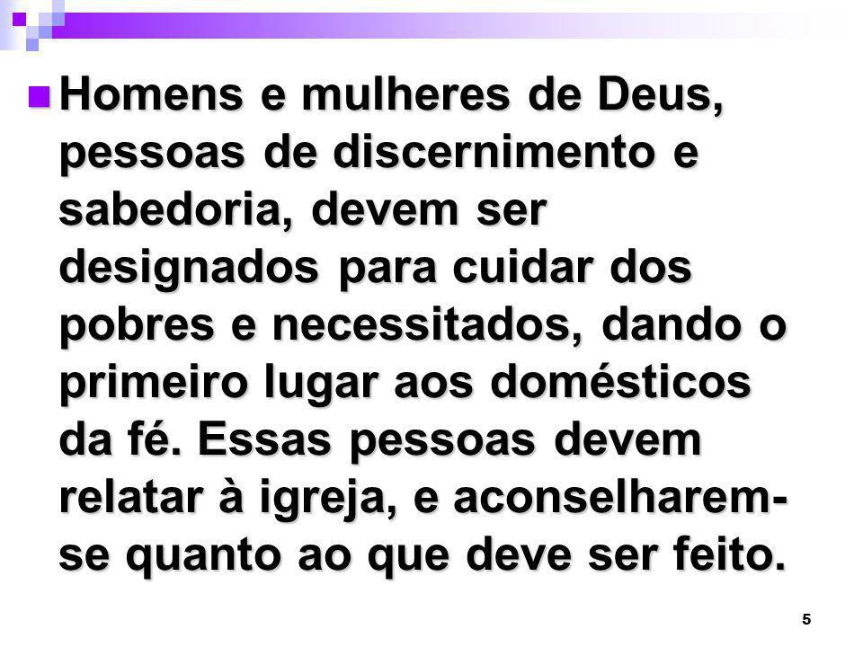 Homens e mulheres de Deus, pessoas de discernimento e sabedoria, devem ser designados para cuidar dos pobres e necessitados, dando o primeiro lugar aos domésticos da fé.