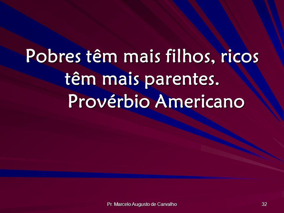 Pobres têm mais filhos, ricos têm mais parentes. Provérbio Americano