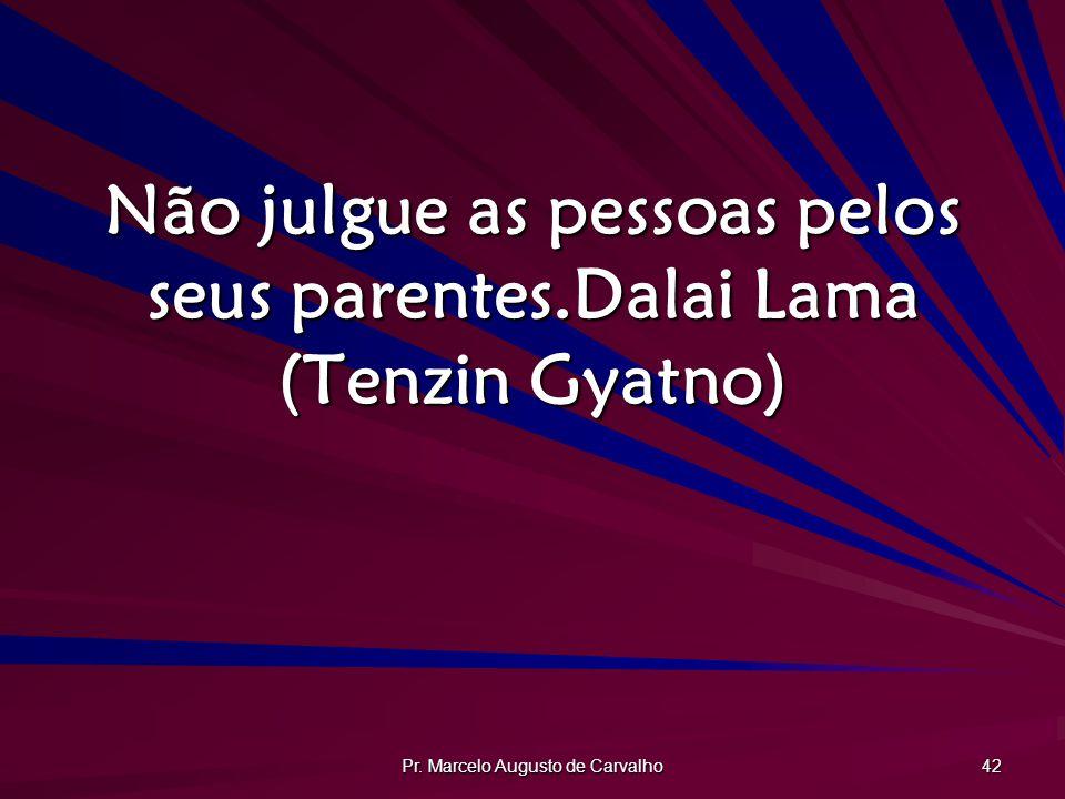 Não julgue as pessoas pelos seus parentes. Dalai Lama (Tenzin Gyatno)