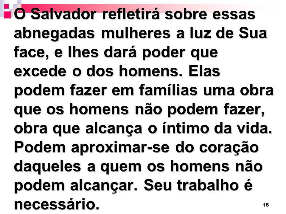 O Salvador refletirá sobre essas abnegadas mulheres a luz de Sua face, e lhes dará poder que excede o dos homens.