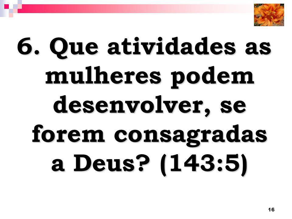 6. Que atividades as mulheres podem desenvolver, se forem consagradas a Deus (143:5)