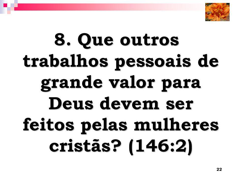 8. Que outros trabalhos pessoais de grande valor para Deus devem ser feitos pelas mulheres cristãs.
