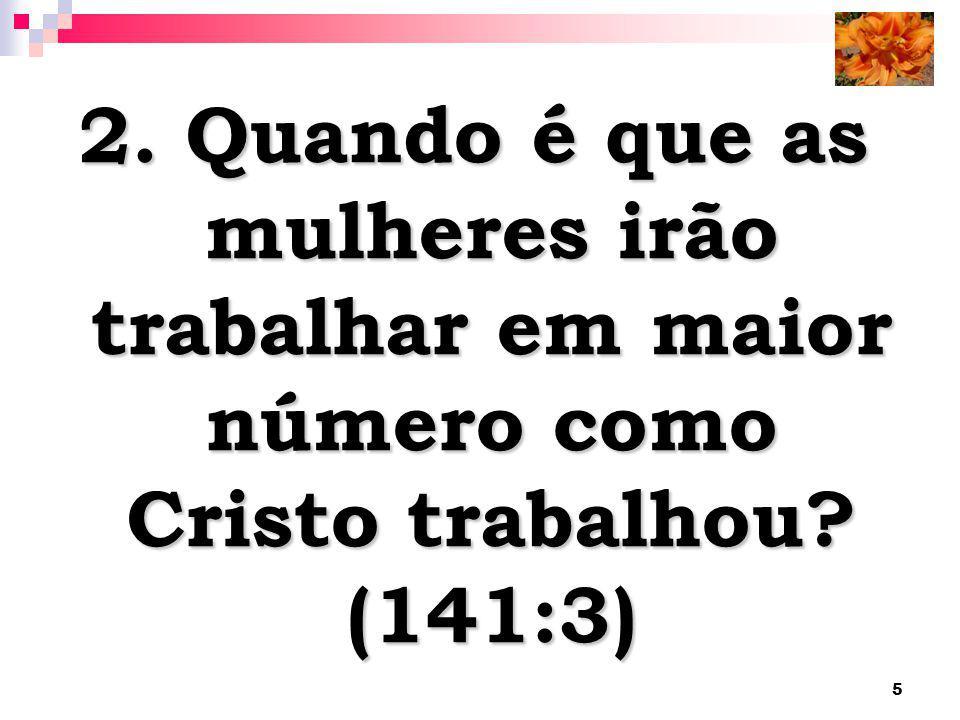 2. Quando é que as mulheres irão trabalhar em maior número como Cristo trabalhou (141:3)