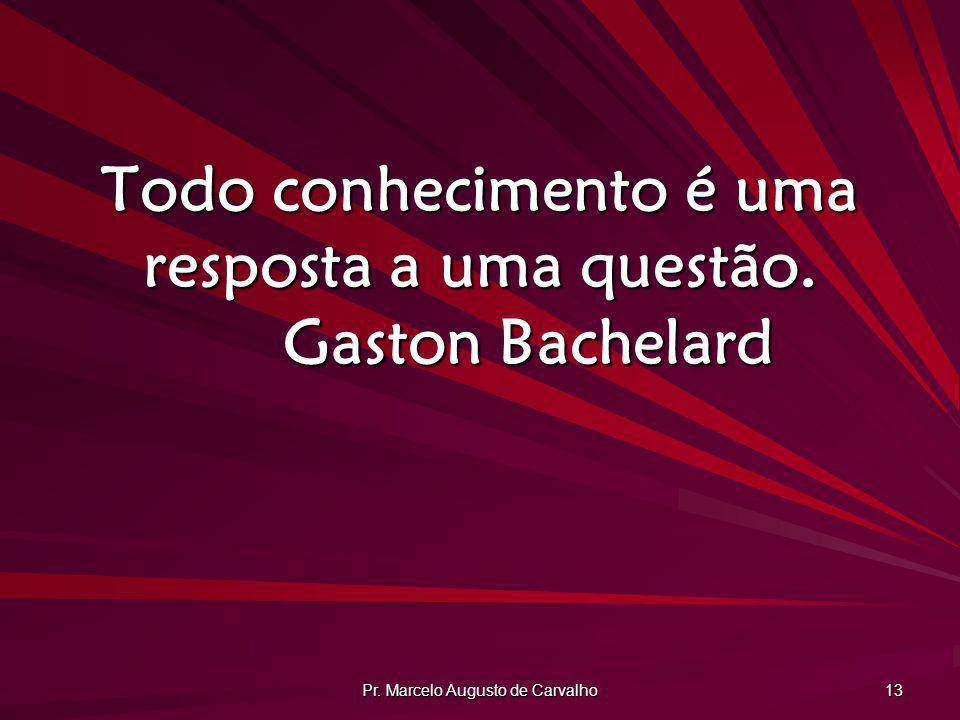 Todo conhecimento é uma resposta a uma questão. Gaston Bachelard