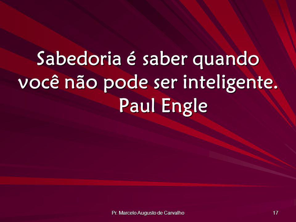 Sabedoria é saber quando você não pode ser inteligente. Paul Engle