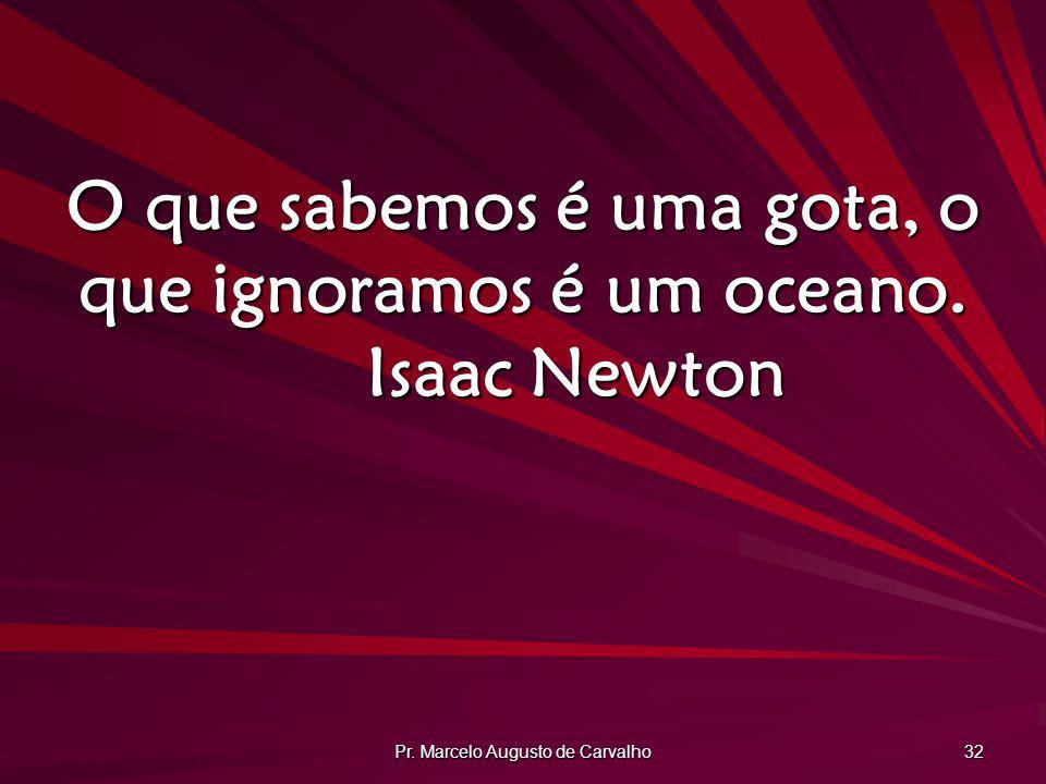 O que sabemos é uma gota, o que ignoramos é um oceano. Isaac Newton