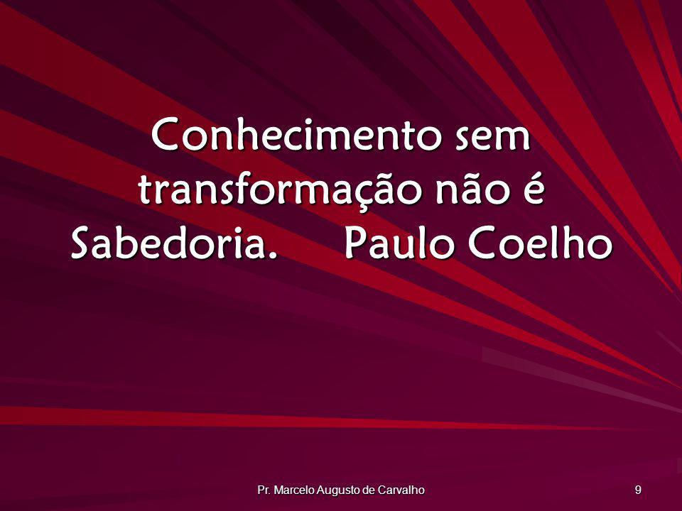 Conhecimento sem transformação não é Sabedoria. Paulo Coelho