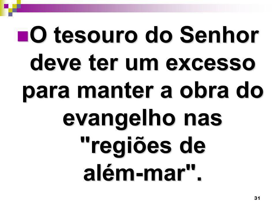 O tesouro do Senhor deve ter um excesso para manter a obra do evangelho nas regiões de além-mar .