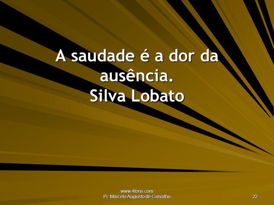 A saudade é a dor da ausência. Silva Lobato