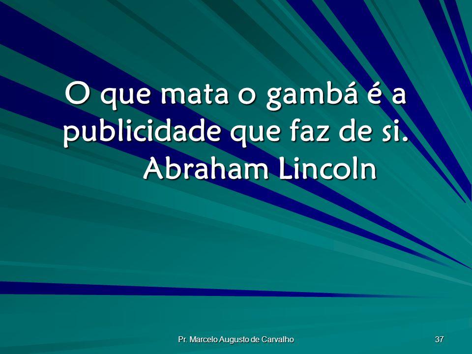 O que mata o gambá é a publicidade que faz de si. Abraham Lincoln