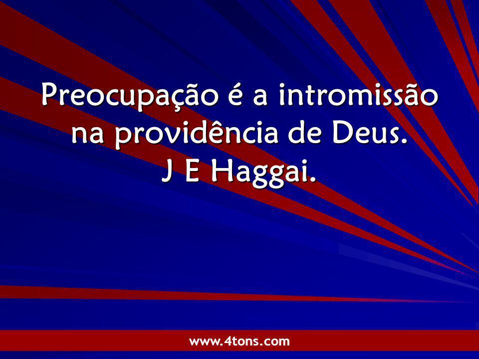Preocupação é a intromissão na providência de Deus. J E Haggai.