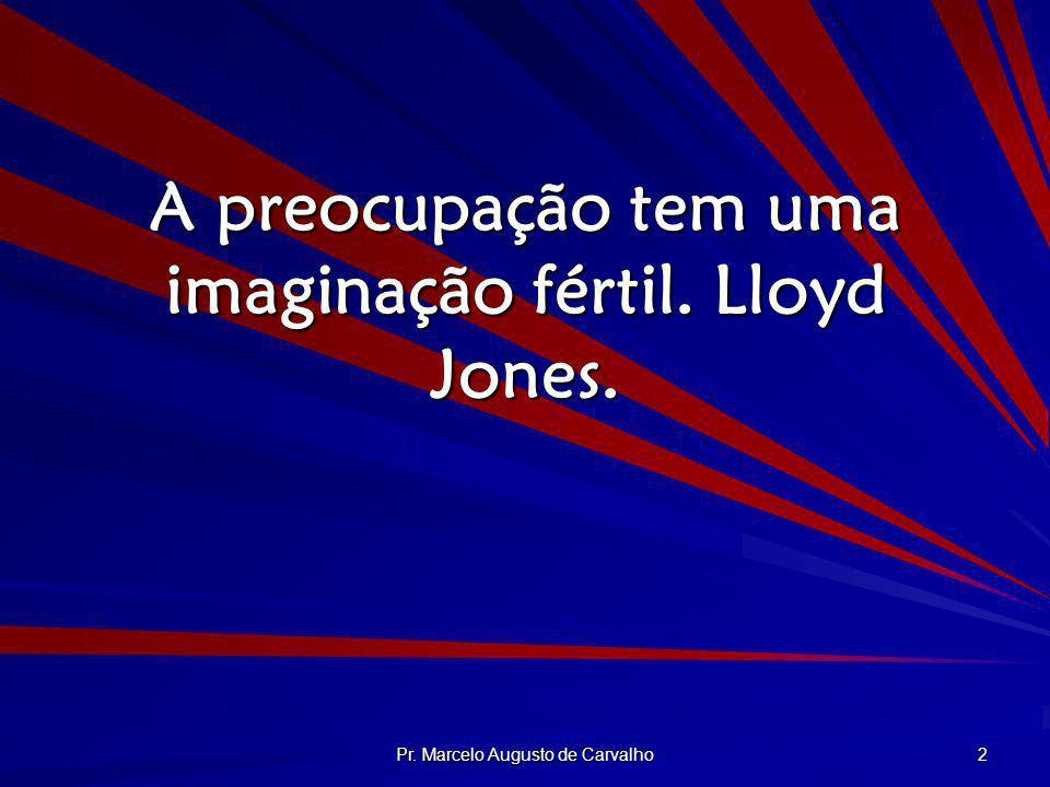 A preocupação tem uma imaginação fértil. Lloyd Jones.