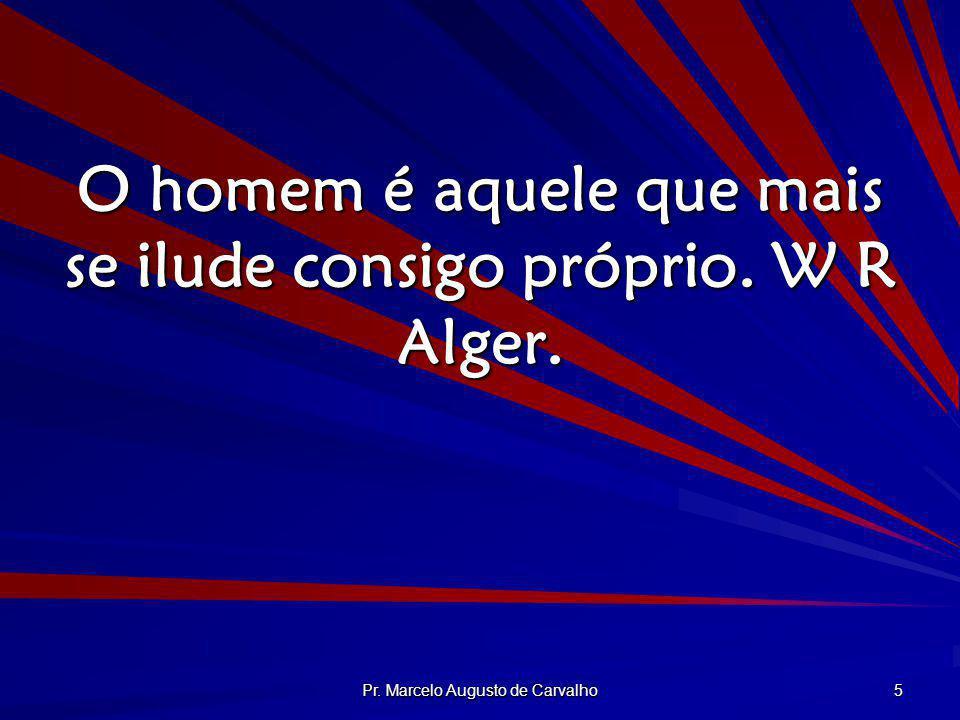 O homem é aquele que mais se ilude consigo próprio. W R Alger.