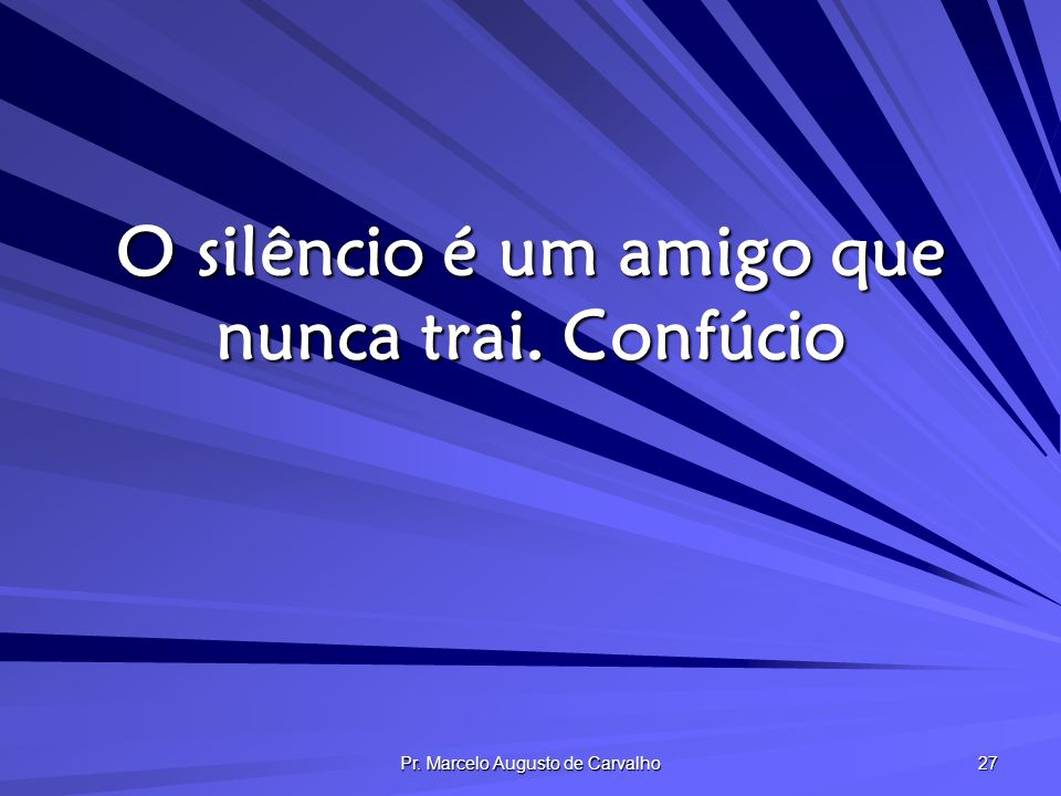 O silêncio é um amigo que nunca trai. Confúcio