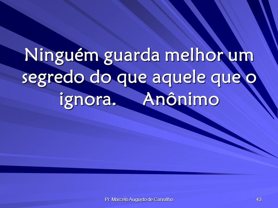 Ninguém guarda melhor um segredo do que aquele que o ignora. Anônimo