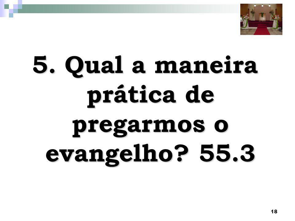 5. Qual a maneira prática de pregarmos o evangelho 55.3