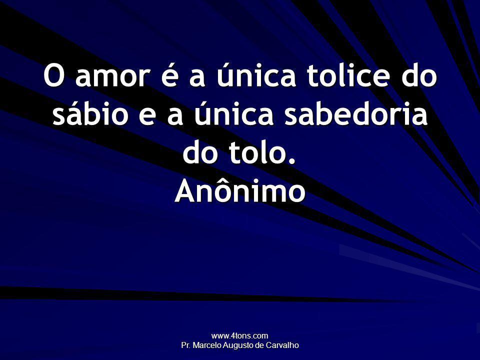 O amor é a única tolice do sábio e a única sabedoria do tolo. Anônimo