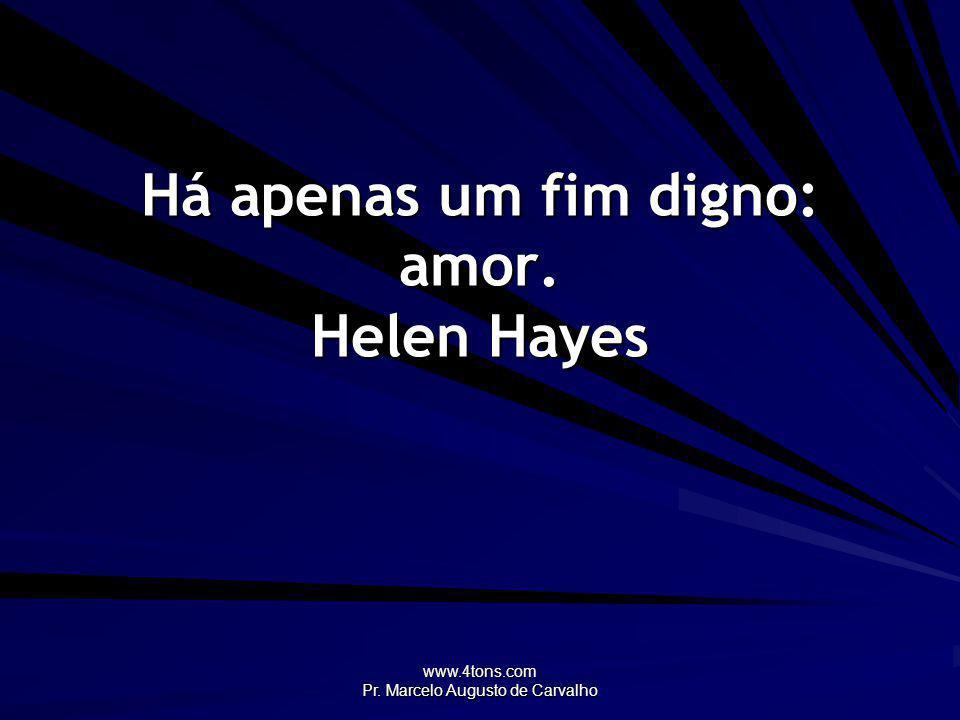 Há apenas um fim digno: amor. Helen Hayes