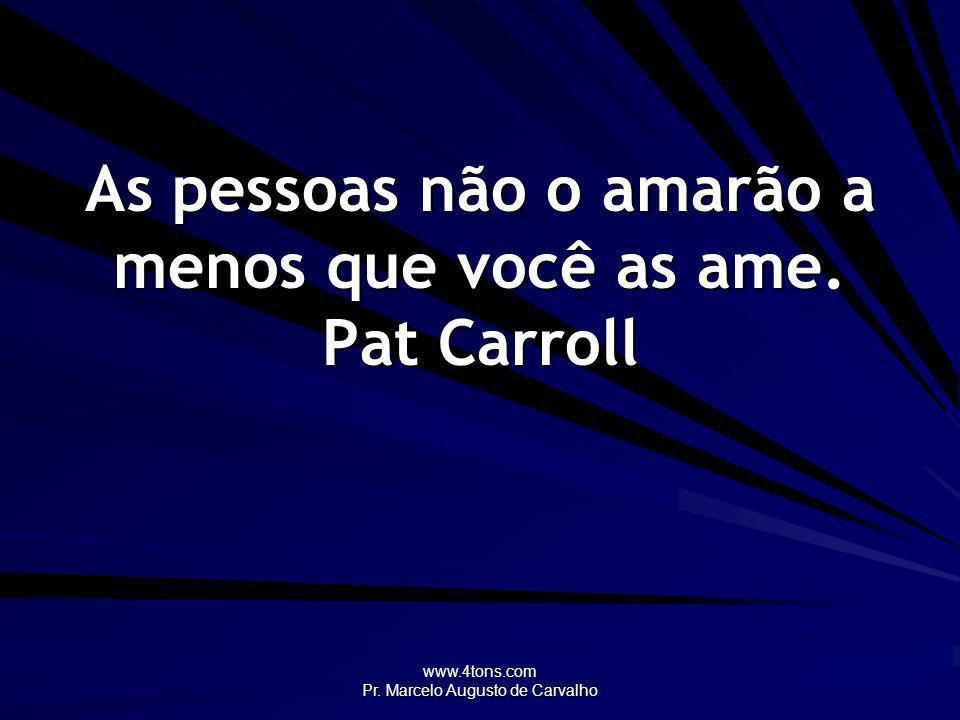 As pessoas não o amarão a menos que você as ame. Pat Carroll