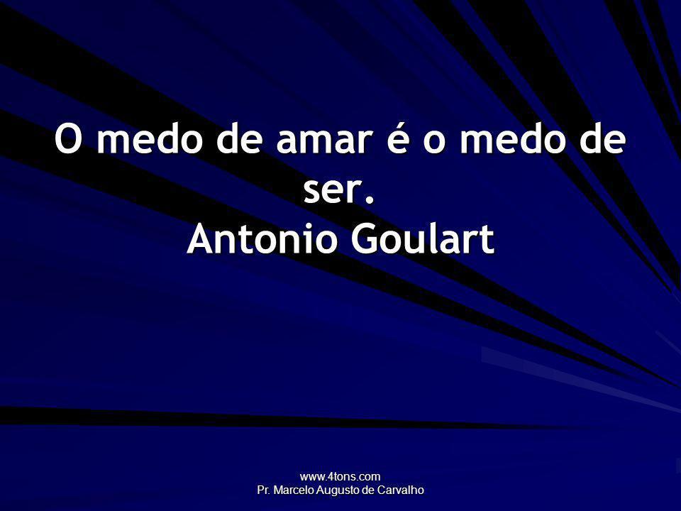 O medo de amar é o medo de ser. Antonio Goulart