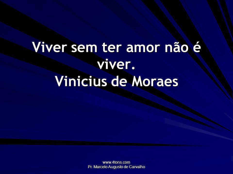 Viver sem ter amor não é viver. Vinicius de Moraes