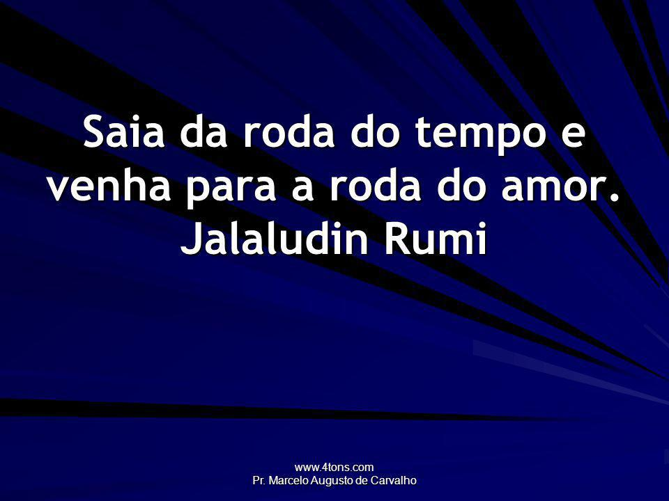 Saia da roda do tempo e venha para a roda do amor. Jalaludin Rumi