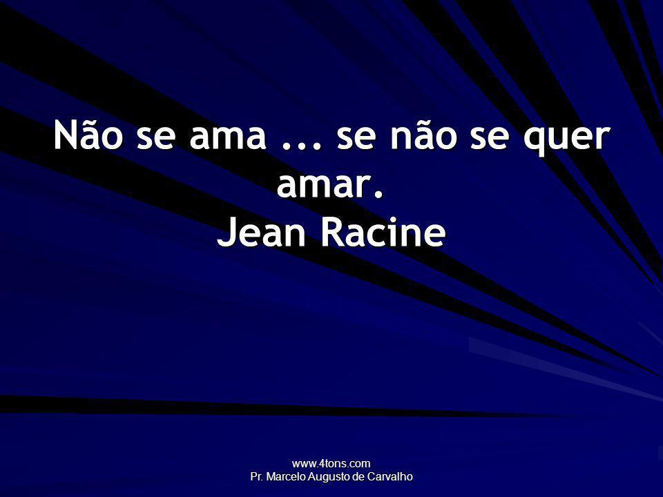 Não se ama ... se não se quer amar. Jean Racine