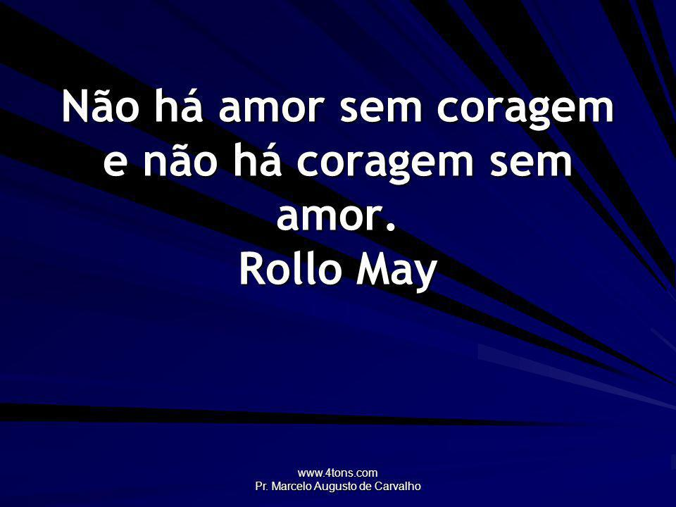 Não há amor sem coragem e não há coragem sem amor. Rollo May