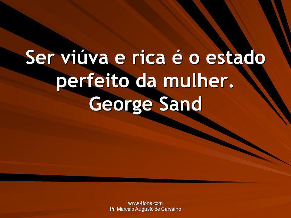 Ser viúva e rica é o estado perfeito da mulher. George Sand