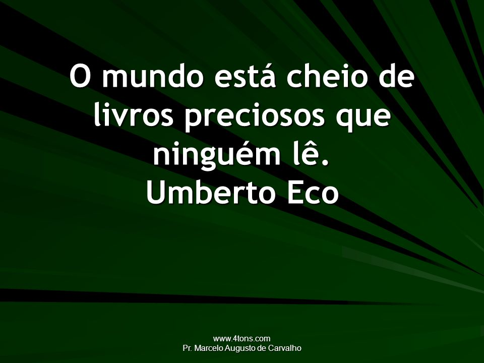O mundo está cheio de livros preciosos que ninguém lê. Umberto Eco