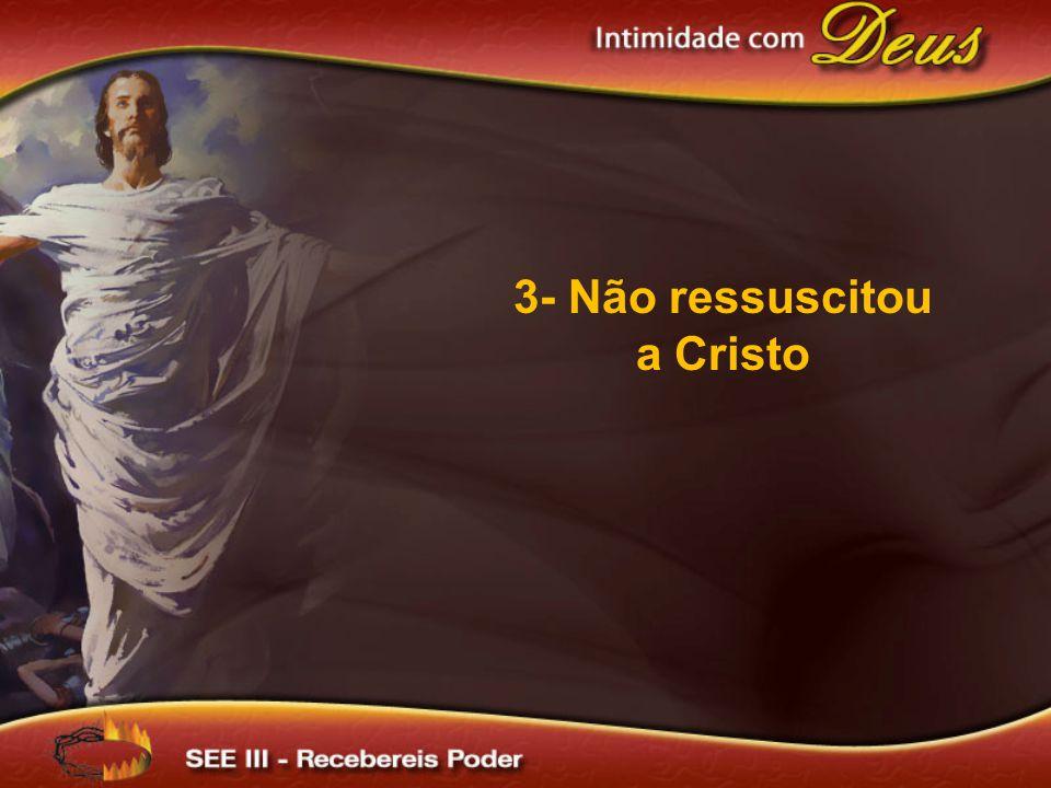 3- Não ressuscitou a Cristo
