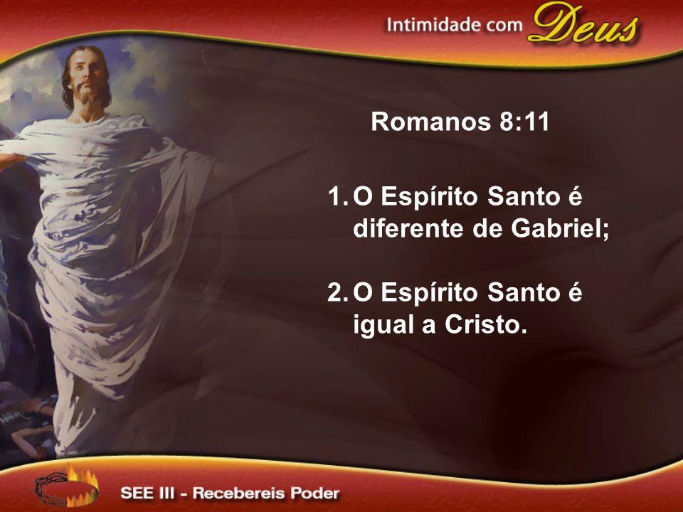 Romanos 8:11 O Espírito Santo é diferente de Gabriel; O Espírito Santo é igual a Cristo.