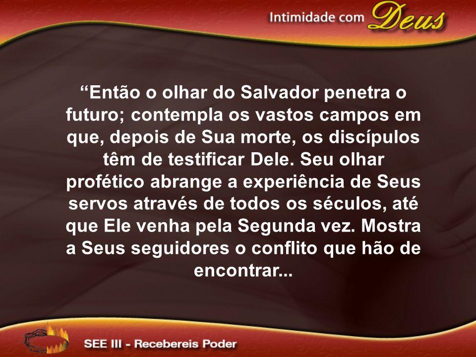 Então o olhar do Salvador penetra o futuro; contempla os vastos campos em que, depois de Sua morte, os discípulos têm de testificar Dele.