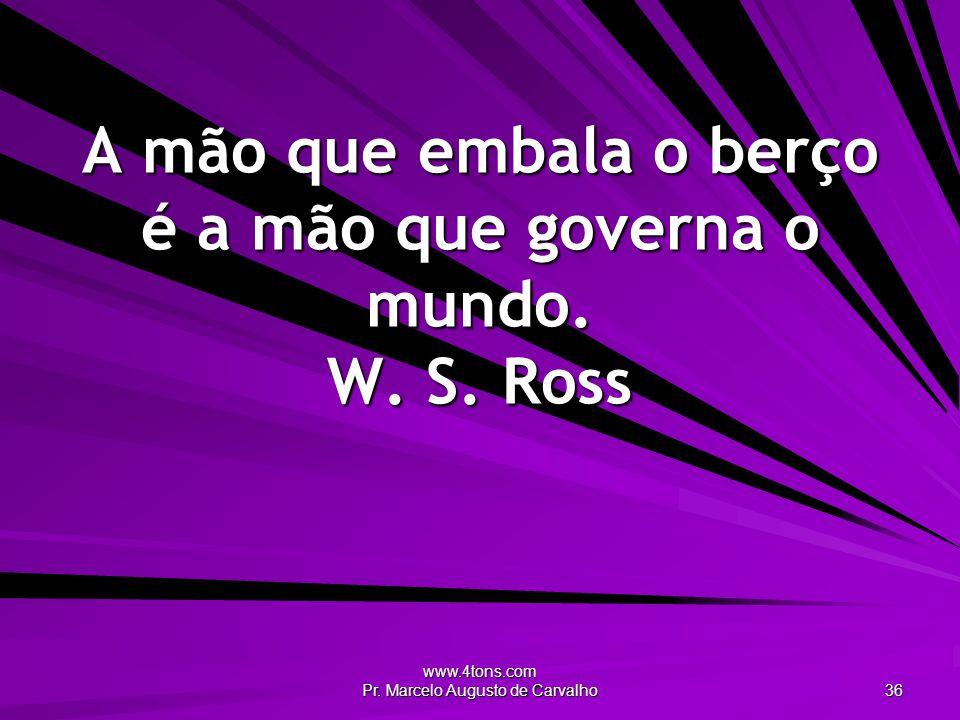 A mão que embala o berço é a mão que governa o mundo. W. S. Ross