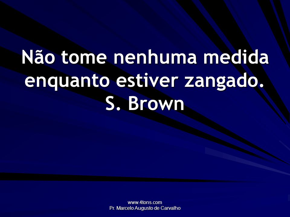 Não tome nenhuma medida enquanto estiver zangado. S. Brown