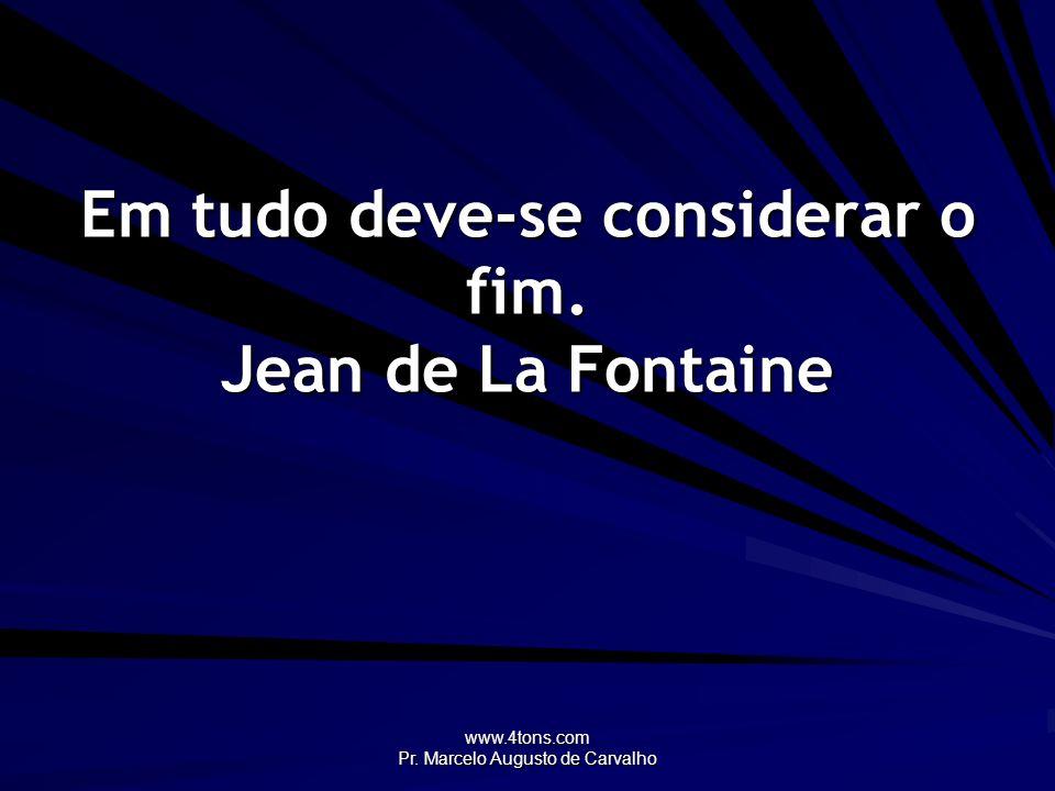 Em tudo deve-se considerar o fim. Jean de La Fontaine
