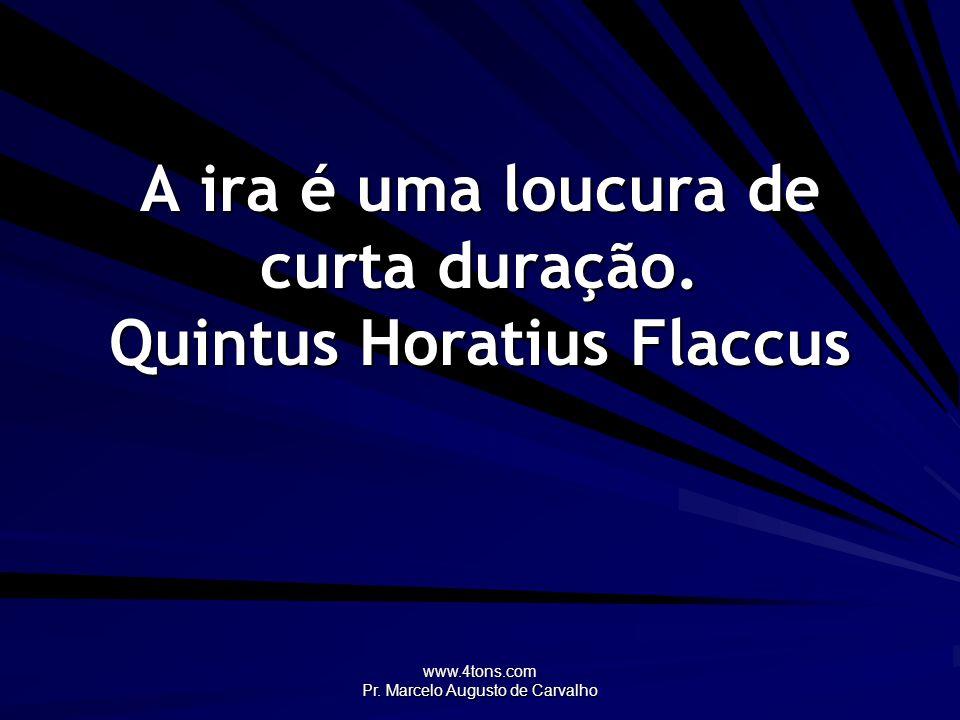 A ira é uma loucura de curta duração. Quintus Horatius Flaccus