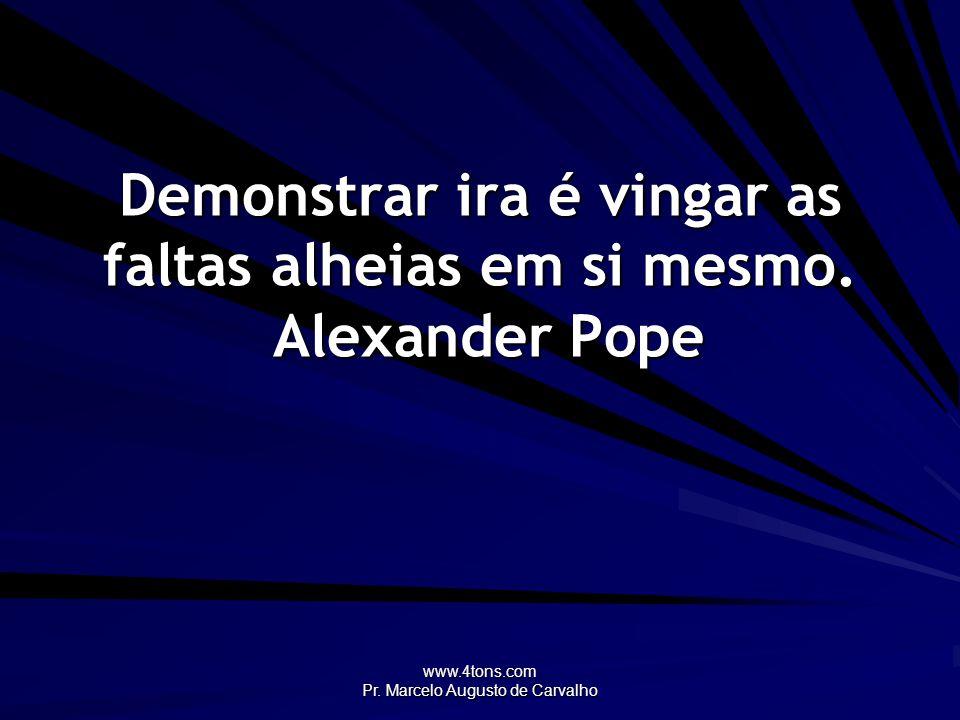 Demonstrar ira é vingar as faltas alheias em si mesmo. Alexander Pope