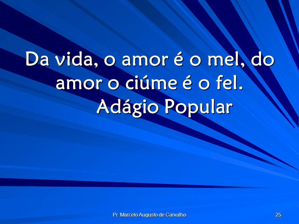 Da vida, o amor é o mel, do amor o ciúme é o fel. Adágio Popular