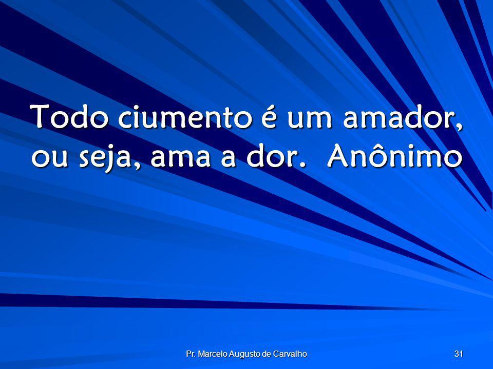 Todo ciumento é um amador, ou seja, ama a dor. Anônimo