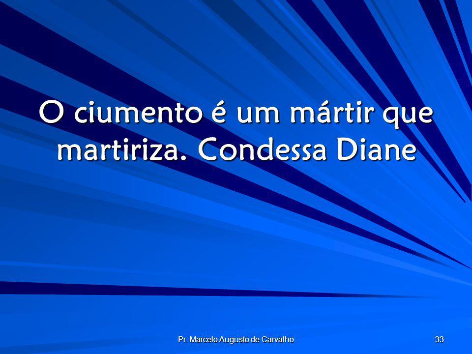O ciumento é um mártir que martiriza. Condessa Diane