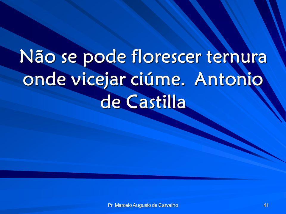 Não se pode florescer ternura onde vicejar ciúme. Antonio de Castilla