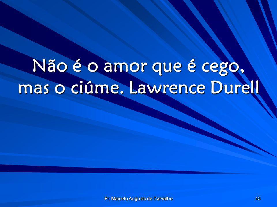 Não é o amor que é cego, mas o ciúme. Lawrence Durell