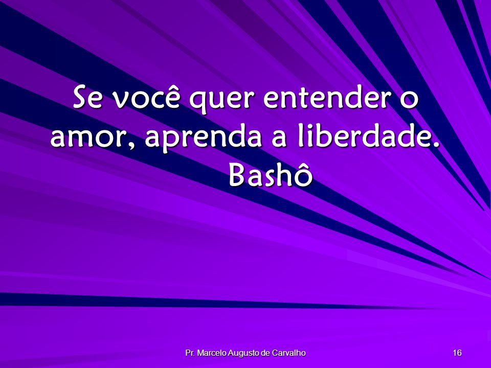 Se você quer entender o amor, aprenda a liberdade. Bashô