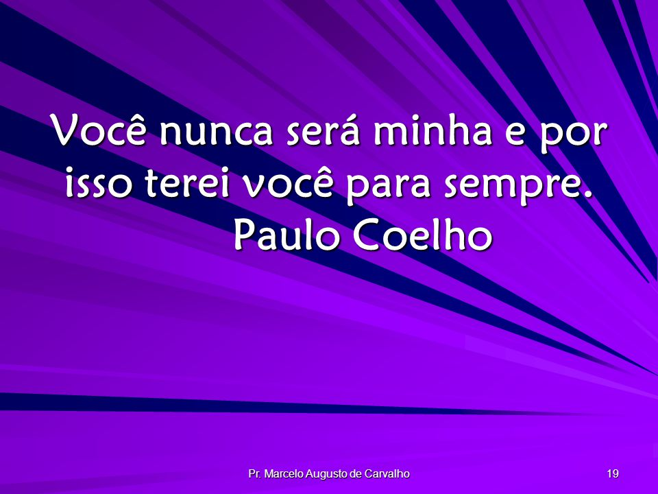 Você nunca será minha e por isso terei você para sempre. Paulo Coelho