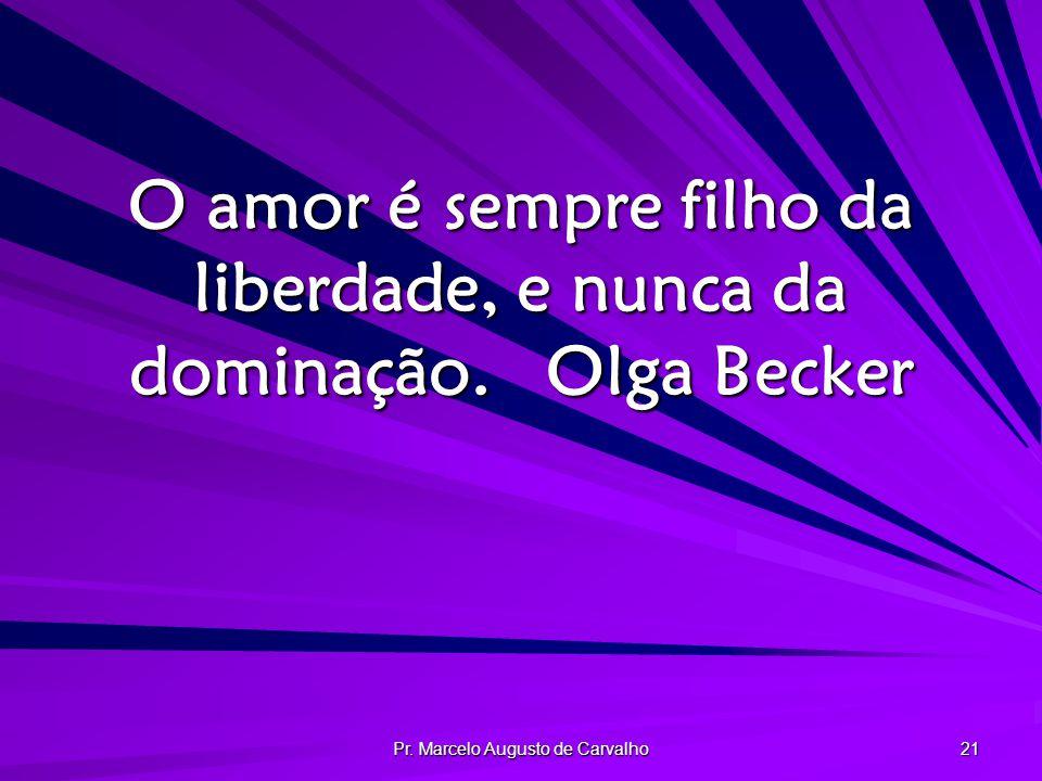 O amor é sempre filho da liberdade, e nunca da dominação. Olga Becker